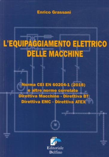 L'equipaggiamneto elettrico delle macchine. Norma CEI EN (2018) e altre norme correlate. Direttiva macchine, Direttiva BT, Direttiva EMC, Direttiva ATEX - Enrico Grassani   Thecosgala.com