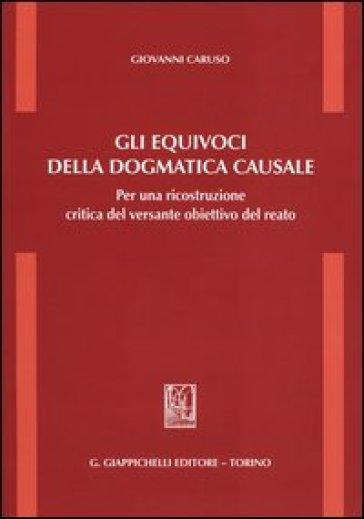 Gli equivoci della dogmatica causale. Per una ricostruzione critica del versante obiettivo del reato - Giovanni Caruso pdf epub