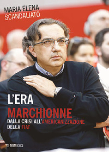 L'era Marchionne. Dalla crisi all'americanizzazione della Fiat - Maria Elena Scandaliato | Thecosgala.com
