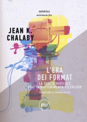 L'era dei format. La svolta radicale dell'intrattenimento televisivo - Jean K. Chalaby |
