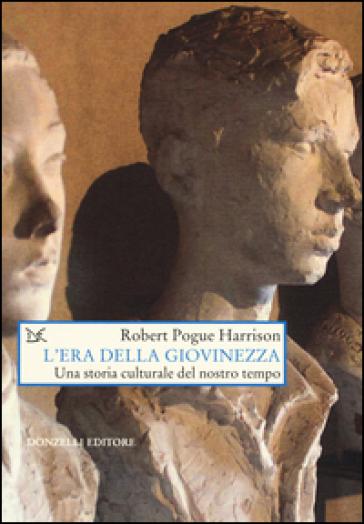 L'era della giovinezza. Una storia culturale del nostro tempo - Robert Pogue Harrison | Jonathanterrington.com