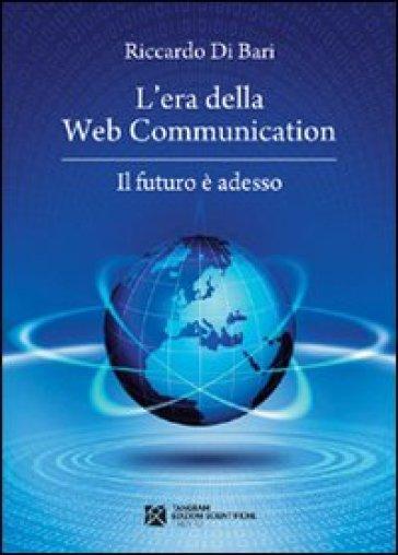 L'era della web communication. Il futuro è adesso - Riccardo Di Bari |