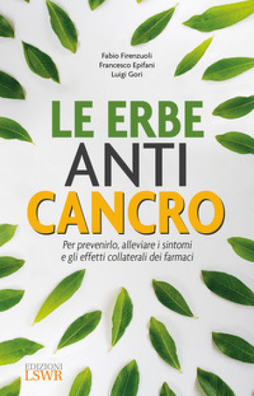 Le erbe anti cancro. Per prevenirlo, alleviare i sintomi e gli effetti collaterali dei farmaci - Fabio Firenzuoli |