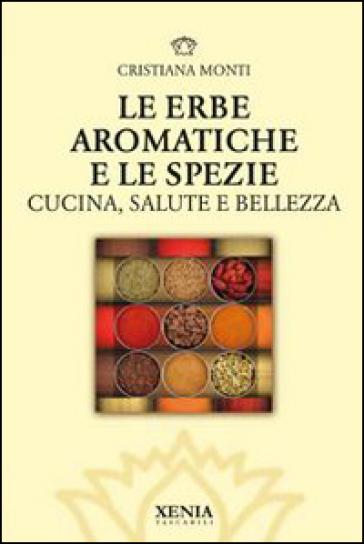 Le erbe aromatiche e le spezie. Cucina, salute e bellezza - Cristiana Monti |