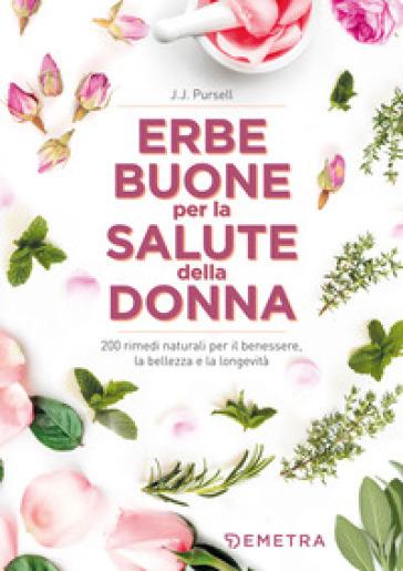 Le erbe buone per la salute della donna. 200 rimedi naturali per il benessere, la bellezza e la longevità - J.J. Pursell |