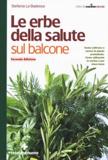 Le erbe della salute sul balcone. Come coltivare e curare le piante aromatiche. Come utilizzarle in cucina e per stare bene - Stefania La Badessa |