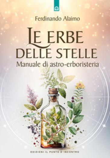 Le erbe delle stelle. Manuale di astro-erboristeria - Ferdinando Alaimo |
