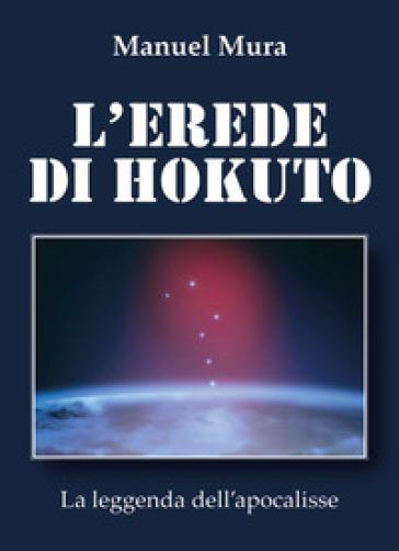 L'erede di Hokuto. La leggenda dell'apocalisse - Manuel Mura |