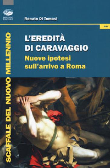 L'eredità di Caravaggio. Nuove ipotesi sull'arrivo a Roma - Renato Di Tomasi |