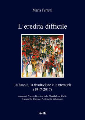 L'eredità difficile. La Russia, la rivoluzione e la memoria (1917-2017) - Maria Ferretti |
