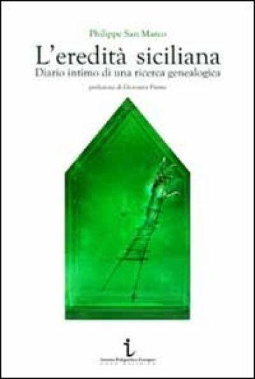 L'eredità siciliana. Diario intimo di una ricerca genealogica - Philippe Sanmarco |