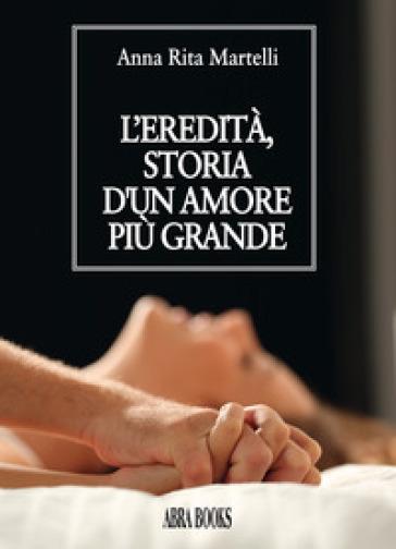 L'eredità, storia d'un amore più grande - Anna Rita Martelli |