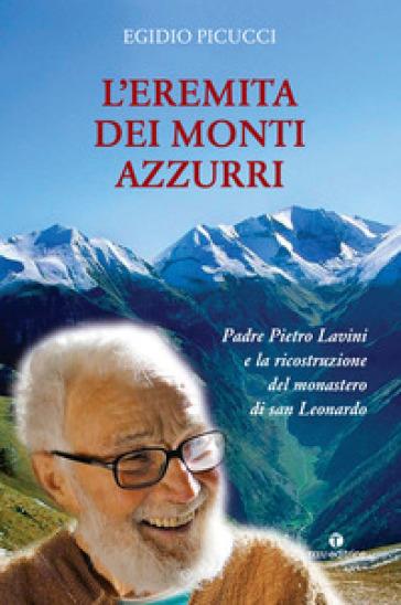 L'eremita dei monti azzurri. Padre Pietro Lavini e la ricostruzione del monastero di San Leonardo - Egidio Picucci |