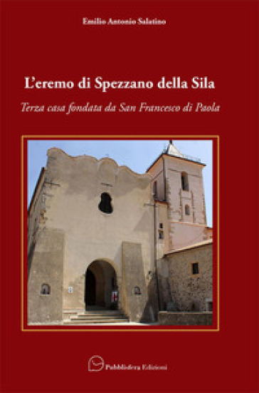 L'eremo di Spezzano della Sila. Terza casa fondata da San Francesco di Paola - Emilio Antonio Salatino pdf epub