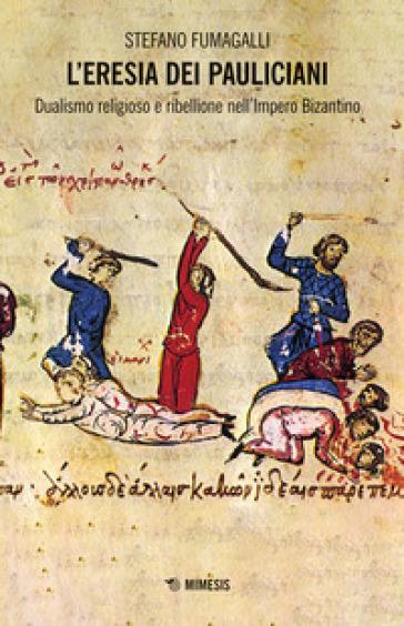 L'eresia dei pauliciani. Dualismi religioso e ribellione dell'Impero Bizantino - Stefano Fumagalli |