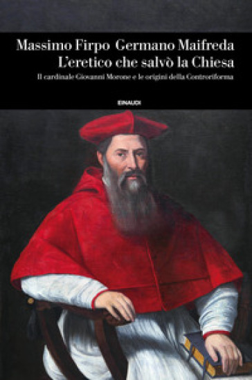 L'eretico che salvò la Chiesa. Il cardinale Giovanni Morone e le origini della Controriforma - Massimo Firpo | Ericsfund.org
