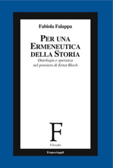 Per un'ermeneutica della storia. Ontologia e speranza nel pensiero di Ernst Bloch - Fabiola Falappa | Rochesterscifianimecon.com