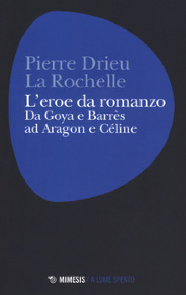 L'eroe da romanzo: da Goya e Barrès ad Aragon e Céline - Pierre Drieu La Rochelle   Jonathanterrington.com