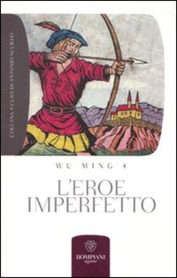 L'eroe imperfetto. Letture sulla crisi e la necessità di un archetipo letterario - Wu Ming 4  