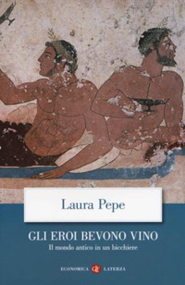 Gli eroi bevono vino. Il mondo antico in un bicchiere - Laura Pepe | Thecosgala.com