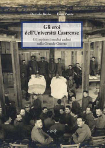 Gli eroi dell'Università Castrense. Gli aspiranti medici caduti nella grande guerra - Daniela Baldo |