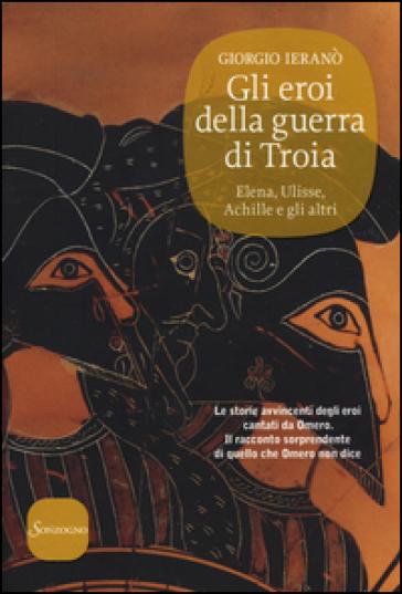 Gli eroi della guerra di Troia. Elena, Ulisse, Achille e gli altri