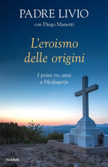 L'eroismo delle origini. I primi tre anni a Medjugorje - Livio Fanzaga   Rochesterscifianimecon.com