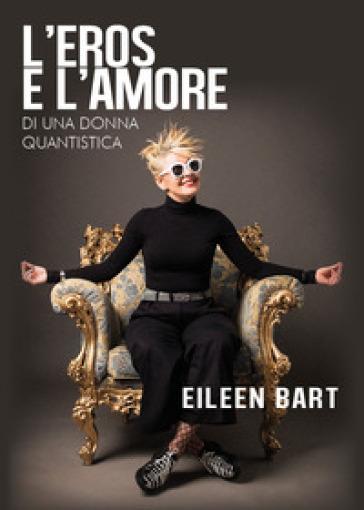 L'eros e l'amore di una donna quantistica - Eileen Bart  