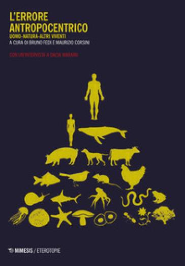 L'errore antropocentrico. Uomo-natura-altri viventi. Con un'intervista a Dacia Maraini - Dacia Maraini |
