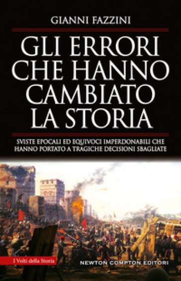 Gli errori che hanno cambiato la storia. Sviste epocali ed equivoci imperdonabili che hanno portato a tragiche decisioni sbagliate - Gianni Fazzini |