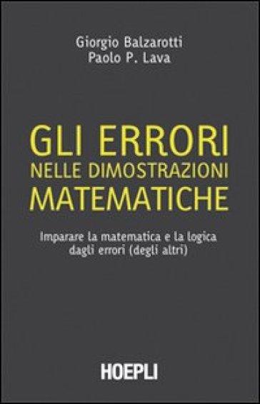 Gli errori nelle dimostrazioni matematiche. Imparare la matematica e la logica dagli errori (degli altri) - Giorgio Balzarotti  