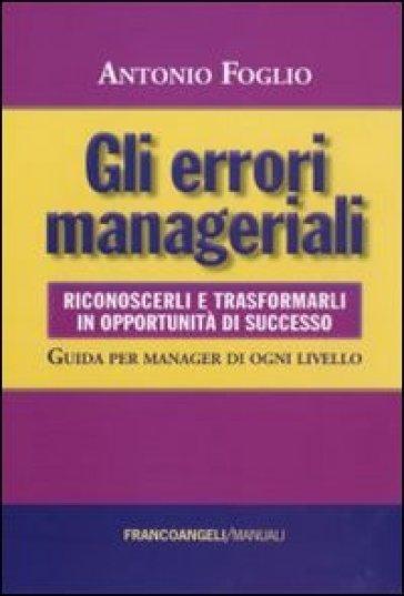 Gli errori manageriali. Riconoscerli e trasformarli in opportunità di successo. Guida per manager di ogni livello - Antonio Foglio  