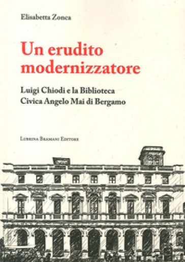 Un erudito modernizzatore. Luigi Chiodi e la Biblioteca Civica Angelo Mai di Bergamo - Elisabetta Zonca |