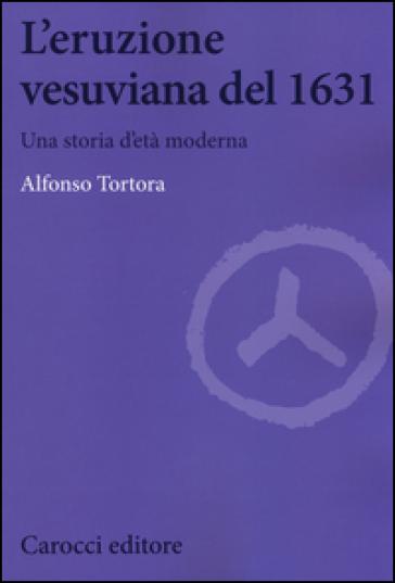 L'eruzione vesuviana del 1631. Una storia d'età moderna - Alfonso Tortora |