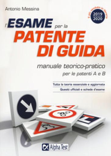 L'esame per la patente di guida. Manuale teorico-pratico per le patenti A e B - Antonio Messina |