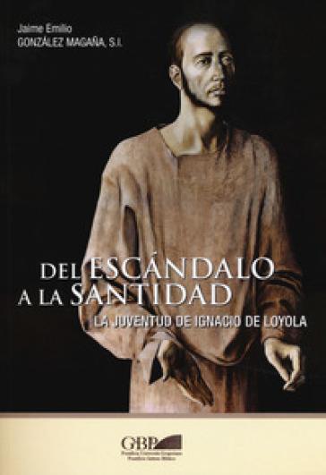 Del escandalo a la santidad. La juventud de Ignacio de Loyola - Jaime Emilio Gonzalez Magana  
