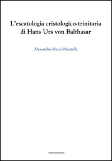 L'escatologia cristologico-trinitaria di Hans Urs von Balthasar - Alessandro M. Minutella |