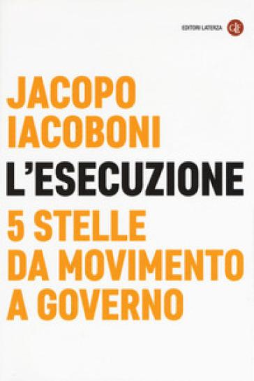 L'esecuzione. 5 Stelle da Movimento a governo - Jacopo Iacoboni | Rochesterscifianimecon.com