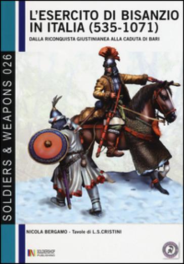 L'esercito di Bisanzio in Italia (535-1071). Dalla riconquista giustinianea alla caduta di Bari - Nicola Bergamo |