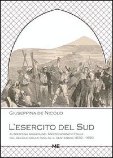 L'esercito del Sud. Autodifesa armata del Mezzogiorno d'Italia nel secolo della svolta. Il ventennio 1630-1650 - Giuseppina De Nicolo | Kritjur.org