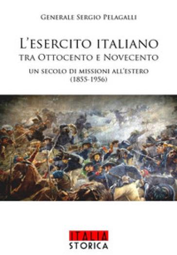 L'esercito italiano tra Ottocento e Novecento. Un secolo di missioni all'estero (1855-1956) - Sergio Pelagalli |
