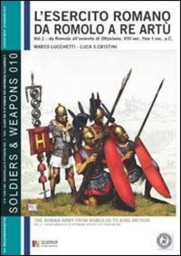 L'esercito romano da Romolo a re Artù. Ediz. italiana e inglese. 1.Da Romolo all'avvento di Ottaviano, VIII sec. fine I sec. a.C.