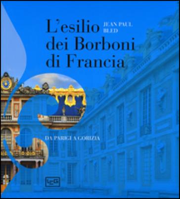 L'esilio dei Borboni di Francia. Da Parigi a Gorizia. Ediz. illustrata - Jean-Paul Bled |