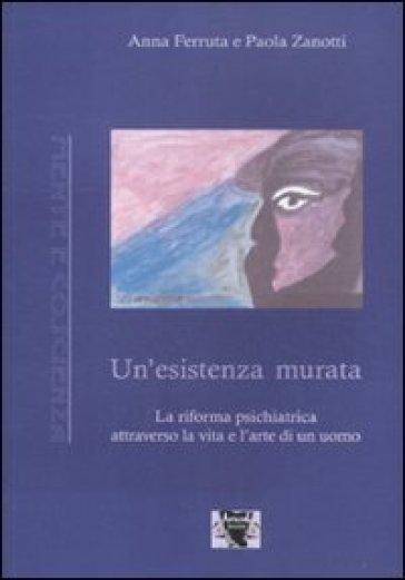 Un'esistenza murata. La riforma psichiatrica attraverso la vita e l'arte di un uomo - Anna Ferruta |