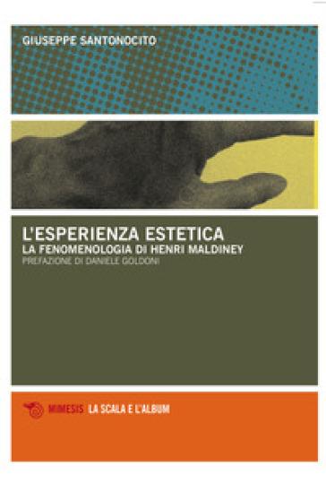 L'esperienza estetica. La fenomenologia Di Henri Maldiney - Giuseppe Santonocito |