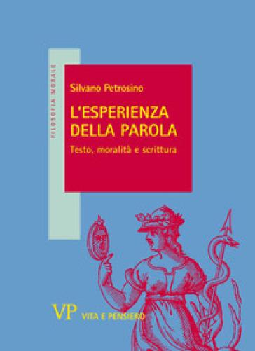 L'esperienza della parola. Testo, moralità e scrittura - Silvano Petrosino |