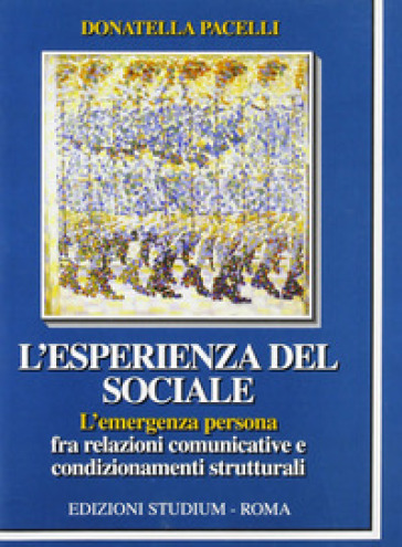 L'esperienza del sociale. L'emergenza persona fra relazioni comunicative e condizionamenti strutturali - Donatella Pacelli | Thecosgala.com