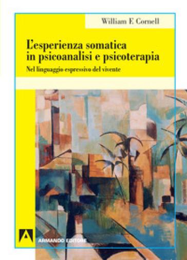 L'esperienza somatica in psicoanalisi e psicoterapia. Nel linguaggio espressivo del vivente