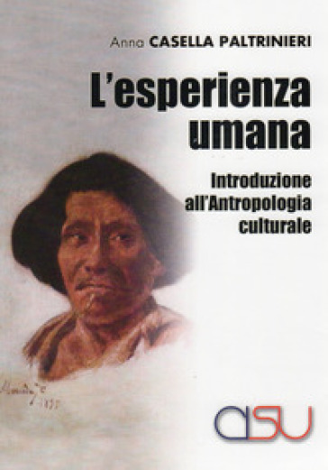 L'esperienza umana. Introduzione all'antropologia culturale - Anna Casella Paltrinieri |
