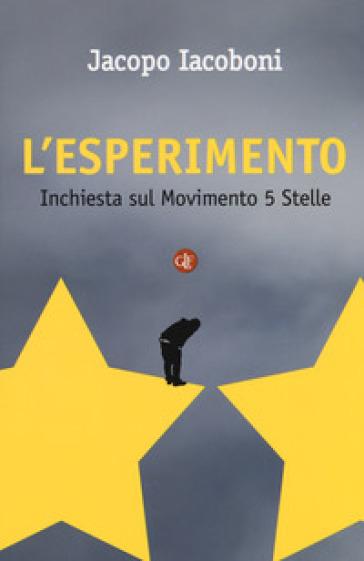 L'esperimento. Inchiesta sul Movimento 5 stelle - Jacopo Iacoboni |